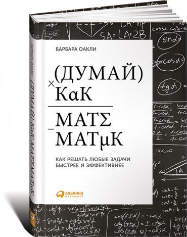 Барбара Оакли. Думай как математик. Как решать любые задачи быстрее и эффективнее.